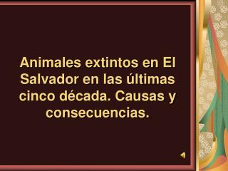 Animales extintos en El Salvador en las  ltimas cinco d cada. Causas y consecuencias.