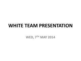 WHITE TEAM PRESENTATION