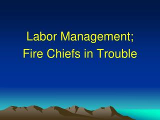 Labor Management; Fire Chiefs in Trouble