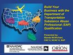 Build Your Business with the Department of Transportation Substance Abuse Professional SAP Qualification  Presented by: