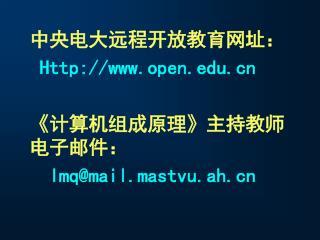 中央电大远程开放教育网址: Http://open 《 计算机组成原理 》 主持教师电子邮件: lmq@mail.mastvu.ah