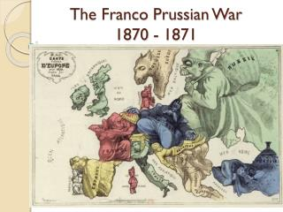 The Franco Prussian War                                         1870 - 1871
