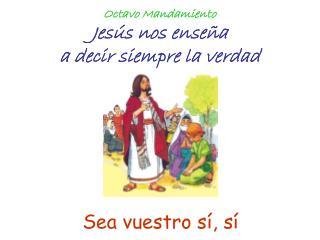 Octavo Mandamiento Jesús nos enseña a decir siempre la verdad
