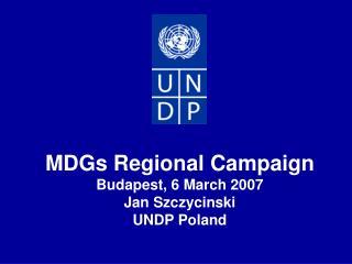 MDGs Regional Campaign Budapest, 6 March 2007 Jan Szczycinski UNDP Poland
