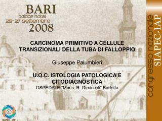 CARCINOMA PRIMITIVO A CELLULE TRANSIZIONALI DELLA TUBA DI FALLOPPIO Giuseppe Palumbieri