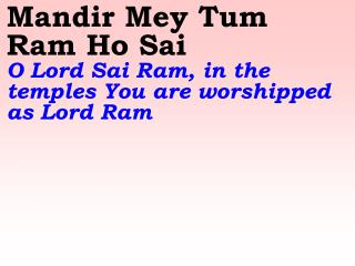 Mandir Mey Tum Ram Ho Sai  O Lord Sai Ram, in the temples You are worshipped as Lord Ram
