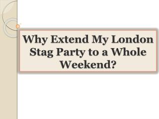 Why Extend My London Stag Party to a Whole Weekend?