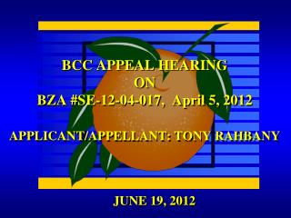 BCC APPEAL HEARING ON BZA #SE-12-04-017,  April 5, 2012 APPLICANT/APPELLANT: TONY RAHBANY