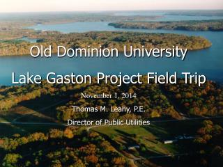 Old Dominion University Lake  Gaston  Project Field Trip November 1, 2014 Thomas M. Leahy, P.E.