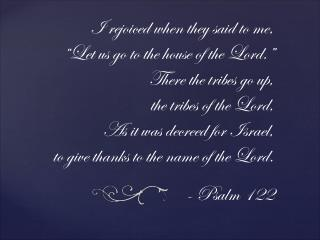 """I rejoiced when they said to me, """"Let us go to the house of the Lord."""" There the tribes go up,"""