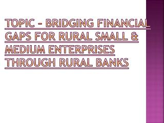 TOPIC   BRIDGING FINANCIAL GAPS FOR RURAL SMALL  MEDIUM ENTERPRISES THROUGH RURAL BANKS