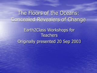 The Floors of the Oceans: Concealed Revealers of Change
