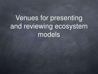 Venues for presenting and reviewing ecosystem models