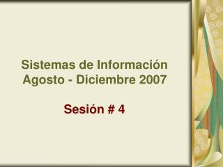 Sistemas de Información Agosto - Diciembre 2007 Sesión # 4