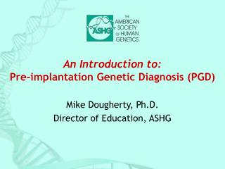 An Introduction to: Pre-implantation Genetic Diagnosis (PGD)