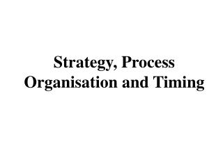Strategy, Process Organisation and Timing