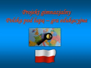 Projekt gimnazjalny Polska pod lupą – gra edukacyjna