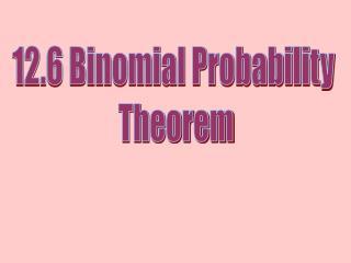 12.6 Binomial Probability  Theorem