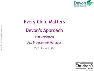 Every Child Matters Devon�s Approach Tim Leishman Axs Programme Manager 29 th  June 2007