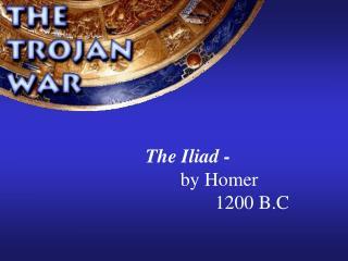 The Iliad - by Homer  1200 B.C