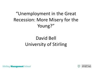 Unemployment in the Great Recession: More Misery for the Young   David Bell University of Stirling