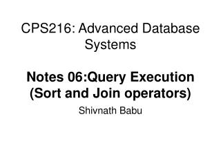 CPS216: Advanced Database Systems Notes 06:Query Execution (Sort and Join operators)