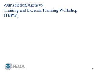 <Jurisdiction/Agency>  Training and Exercise Planning Workshop (TEPW)