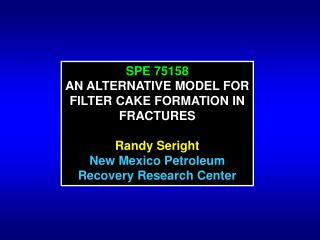 SPE 75158 AN ALTERNATIVE MODEL FOR FILTER CAKE FORMATION IN FRACTURES Randy Seright