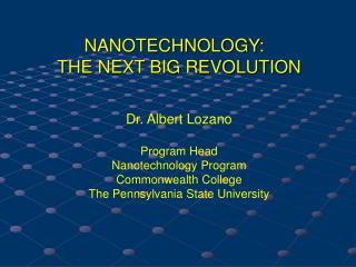 NANOTECHNOLOGY:   THE NEXT BIG REVOLUTION Dr. Albert Lozano Program Head Nanotechnology Program