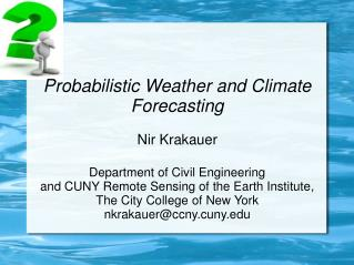 Probabilistic Weather and Climate Forecasting Nir Krakauer Department of Civil Engineering