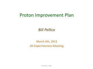Proton Improvement Plan Bill Pellico March 4th,  2013 All-Experimenters Meeting