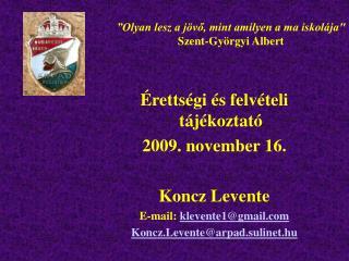 Érettségi és felvételi tájékoztató 2009. november 16. Koncz Levente E-mail:  klevente1@gmail