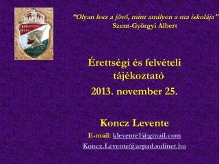 Érettségi és felvételi tájékoztató 2013. november 25. Koncz Levente E-mail:  klevente1@gmail