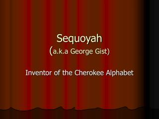 Sequoyah ( a.k.a George Gist)