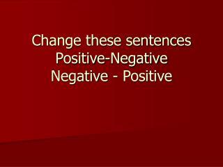 Change these sentences  Positive-Negative Negative - Positive