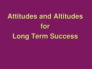 Attitudes and Altitudes  for  Long Term Success