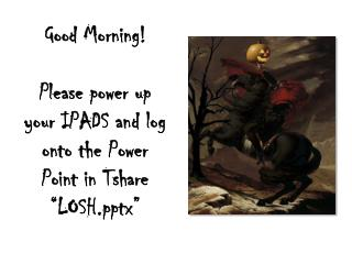 "Good Morning! Please  power up your IPADS and log o nto the Power Point in  Tshare   ""LOSHx"""