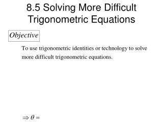 8.5 Solving More Difficult  Trigonometric Equations