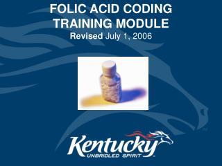 FOLIC ACID CODING            TRAINING MODULE Revised  July 1, 2006