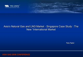 Asia�s Natural Gas and LNG Market - Singapore Case Study : The New �International Market