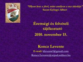 Érettségi és felvételi tájékoztató 2010. november 15. Koncz Levente E-mail:  klevente1@gmail