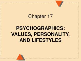 Chapter 17 PSYCHOGRAPHICS:  VALUES, PERSONALITY, AND LIFESTYLES