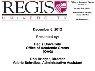 December 6, 2012 Presented by: Regis University Office of Academic Grants  (OAG)