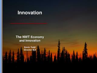 Innovation The NWT  Economy  and Innovation Kevin Todd Director IEA