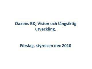 Oaxens  BK; Vision  och l�ngsiktig utveckling . F�rslag ,  styrelsen dec  2010