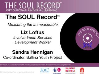The SOUL RecordTM Measuring the Immeasurable   Liz Loftus Involve Youth Services Development Worker  Sandra Hennigan Co-