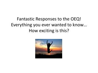 Fantastic Responses to the OEQ! Everything you ever wanted to know… How exciting is this?