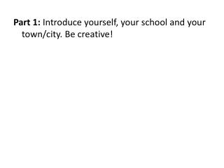 Part 1:  Introduce yourself, your school and your town/city. Be creative!