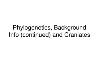 Phylogenetics, Background Info (continued) and Craniates