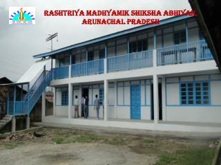 RASHTRIYA MADHYAMIK SHIKSHA ABHIYAN,  ARUNACHAL PRADESH